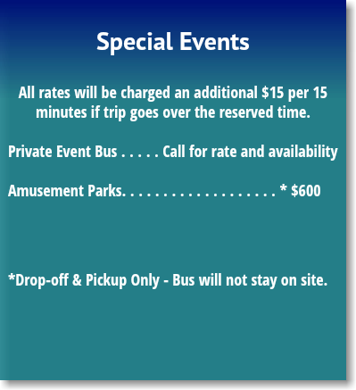 Special Events All rates will be charged an additional $13.75 per 15 minutes if trip goes over the reserved time. Private Event Bus . . . . . Call for rate and availability Amusement Parks. . . . . . . . . . . . . . . . . . . *$575.00 *Drop-off & Pickup Only - Bus will not stay on site.