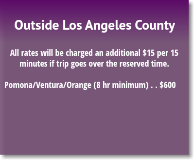 Outside Los Angeles County All rates will be charged an additional $13.75 per 15 minutes if trip goes over the reserved time. Pomona/Ventura/Orange (8 hr minimum) . . $575.00