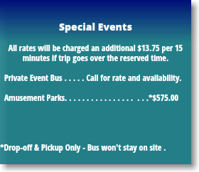 Special Events All rates will be charged an additional $13.75 per 15 minutes if trip goes over the reserved time. Private Event Bus . . . . . Call for rate and availability. Amusement Parks. . . . . . . . . . . . . . . . . . .*$575.00 *Drop-off & Pickup Only - Bus won't stay on site .