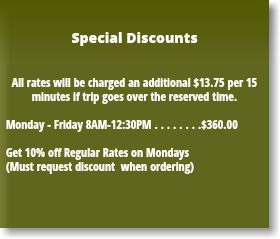 Special Discounts All rates will be charged an additional $13.75 per 15 minutes if trip goes over the reserved time. Monday - Friday 8AM-12:30PM . . . . . . . .$360.00 Get 10% off Regular Rates on Mondays (Must request discount when ordering)