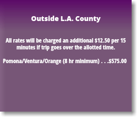 Outside L.A. County All rates will be charged an additional $12.50 per 15 minutes if trip goes over the allotted time. Pomona/Ventura/Orange (8 hr minimum) . . .$575.00